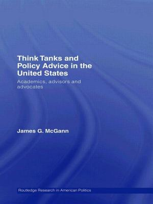 Think Tanks and Policy Advice in the Us: Academics, Advisors and Advocates - McGann, James G (Editor)