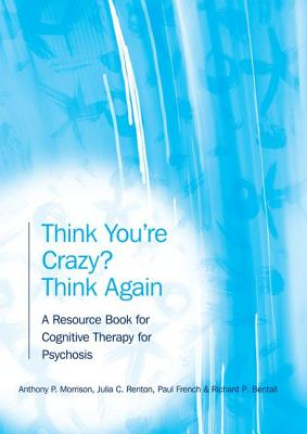 Think You're Crazy? Think Again: A Resource Book for Cognitive Therapy for Psychosis - Renton, Julia, and Morrison, Anthony P., and Bentall, Richard