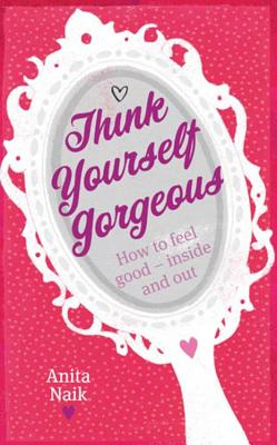 Think Yourself Gorgeous: How to Feel Good--Inside and Out - Naik, Anita