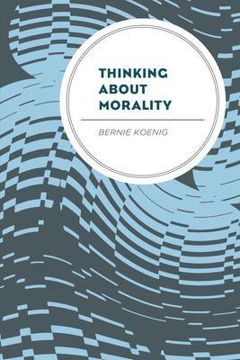 Thinking About Morality - Koenig, Bernie