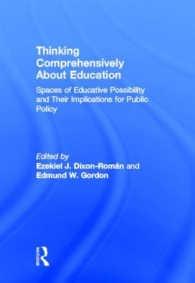 Thinking Comprehensively About Education: Spaces of Educative Possibility and their Implications for Public Policy - Dixon-Román, Ezekiel (Editor), and Gordon, Edmund W (Editor)
