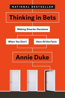 Thinking in Bets: Making Smarter Decisions When You Don't Have All the Facts - Duke, Annie