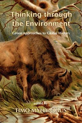 Thinking Through the Environment: Green Approaches to Global History - Myllyntaus, Timo (Editor)