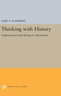 Thinking with History: Explorations in the Passage to Modernism - Schorske, Carl E.