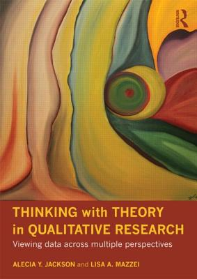 Thinking with Theory in Qualitative Research: Viewing Data Across Multiple Perspectives - Jackson, Alecia Youngblood, and Mazzei, Lisa A