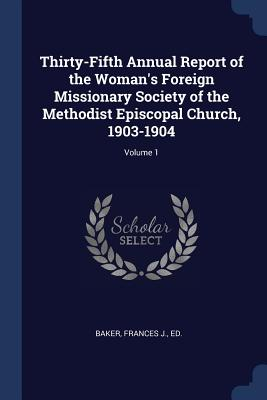 Thirty-Fifth Annual Report of the Woman's Foreign Missionary Society of the Methodist Episcopal Church, 1903-1904; Volume 1 - Baker, Frances J Ed (Creator)