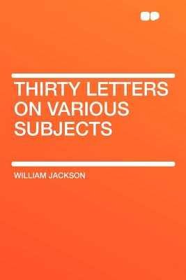 Thirty Letters on Various Subjects - Jackson, William