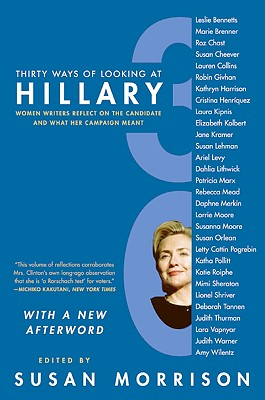 Thirty Ways of Looking at Hillary: Women Writers Reflect on the Candidate and What Her Campaign Meant - Morrison, Susan