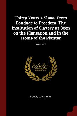 Thirty Years a Slave. from Bondage to Freedom. the Institution of Slavery as Seen on the Plantation and in the Home of the Planter; Volume 1 - Hughes, Louis