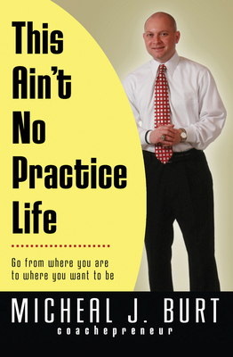 This Ain't No Practice Life: Go from Where You Are to Where You Want to Be - Burt, Micheal