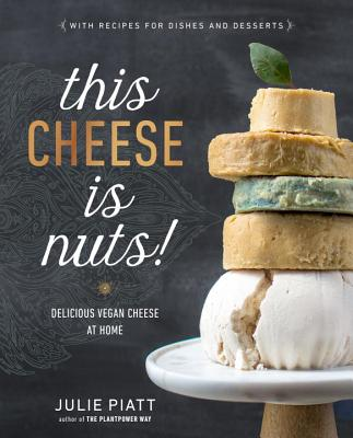 This Cheese Is Nuts!: Delicious Vegan Cheese at Home - Piatt, Julie