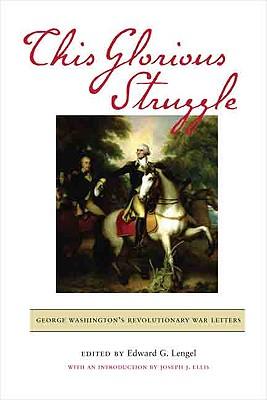 This Glorious Struggle: George Washington's Revolutionary War Letters - Lengel, Edward G (Editor)