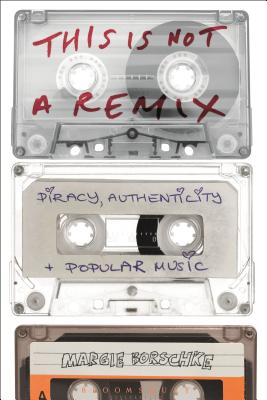 This is Not a Remix: Piracy, Authenticity and Popular Music - Borschke, Margie