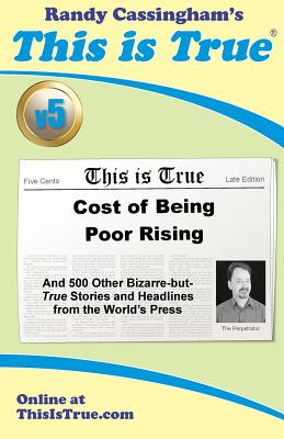 This is True [v5]: Cost of Being Poor Rising: And 500 Other Bizarre-but-True Stories and Headlines from the World's Press - Cassingham, Randy