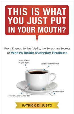 This Is What You Just Put in Your Mouth?: From Eggnog to Beef Jerky, the Surprising Secrets - Di Justo, Patrick