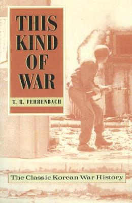 This Kind of War: The Classic Korean War History, Fiftieth Anniversary Edition - Fehrenbach, T R