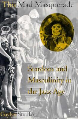 This Mad Masquerade: Stardom and Masculinity in the Jazz Age - Studlar, Gaylyn