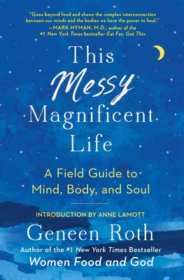 This Messy Magnificent Life: A Field Guide to Mind, Body, and Soul - Roth, Geneen, and Lamott, Anne (Foreword by)