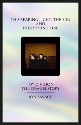 This searing light, the sun and everything else: Joy Division: The Oral History - Savage, Jon