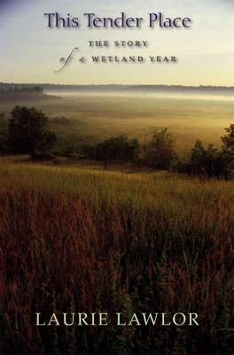 This Tender Place: The Story of a Wetland Year - Lawlor, Laurie, and Golb, Joel (Translated by), and Caldwell, Peter C (Foreword by)