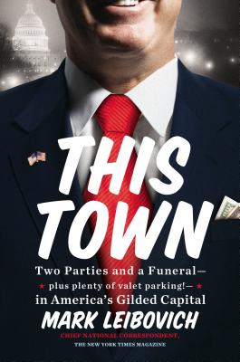 This Town: Two Parties and a Funeral--Plus, Plenty of Valet Parking!--In America's Gilded Capital - Leibovich, Mark