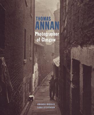 Thomas Annan: Photographer of Glasgow - Maddox, Amanda, and Stevenson, Sara, Dr.