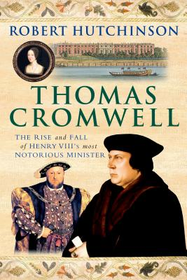 Thomas Cromwell: The Rise and Fall of Henry VIII's Most Notorious Minister - Hutchinson, Robert