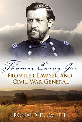 Thomas Ewing Jr.: Frontier Lawyer and Civil War General - Smith, Ronald D