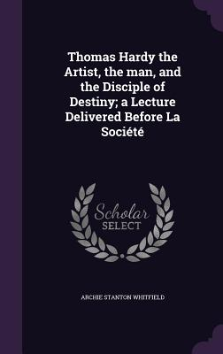 Thomas Hardy the Artist, the Man, and the Disciple of Destiny; A Lecture Delivered Before La Societe - Whitfield, Archie Stanton