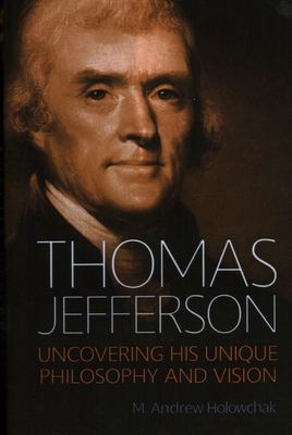 Thomas Jefferson: Uncovering His Unique Philosophy and Vision - Holowchak, M Andrew