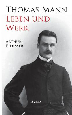 Thomas Mann - Leben Und Werk. Biographie - Eloesser, Arthur