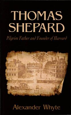 Thomas Shepard, Pilgrim Father and Founder of Harvard - Whyte, Alexander