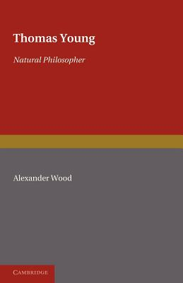 Thomas Young: Natural Philosopher 1773-1829 - Wood, Alexander, and Oldham, Frank (Contributions by), and Raven, Charles E. (Contributions by)