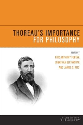 Thoreau's Importance for Philosophy - Furtak, Rick Anthony (Editor), and Ellsworth, Jonathan (Editor), and Reid, James D (Editor)