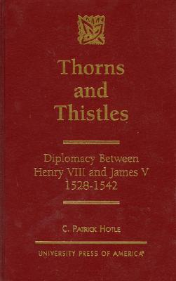 Thorns and Thistles: Diplomacy Between Henry VIII and James V, 1528-1542 - Hotle, C Patrick, and Hotle, Patrick C