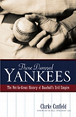 Those Damned Yankees: The Not-So-Great History of Baseball's Evil Empire - Canfield, Clarke