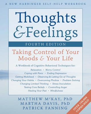 Thoughts & Feelings: Taking Control of Your Moods & Your Life - McKay, Matthew, Dr., PhD, and Davis, Martha, Professor, PhD, and Fanning, Patrick