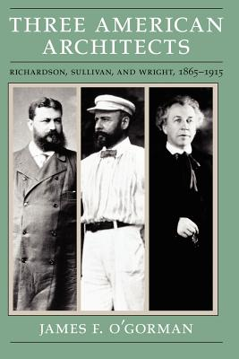 Three American Architects: Richardson, Sullivan, and Wright, 1865-1915 - O'Gorman, James F