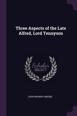 Three Aspects of the Late Alfred, Lord Tennyson - Moore, John Murray