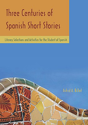 Three Centuries of Spanish Short Stories: Literary Selections and Activities for Students of Spanish - Billat, Astrid A