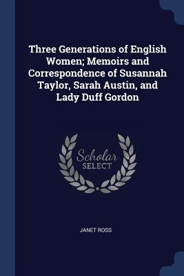 Three Generations of English Women; Memoirs and Correspondence of Susannah Taylor, Sarah Austin, and Lady Duff Gordon - Ross, Janet