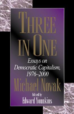 Three in One: Essays on Democratic Capitalism, 1976-2000 - Novak, Michael, and Younkins, Edward Wayne (Editor)