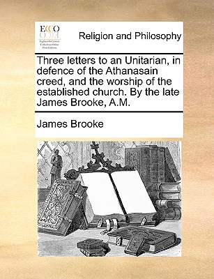 Three Letters to an Unitarian, in Defence of the Athanasain Creed, and the Worship of the Established Church. by the Late James Brooke, A.M. - Brooke, James, Sir