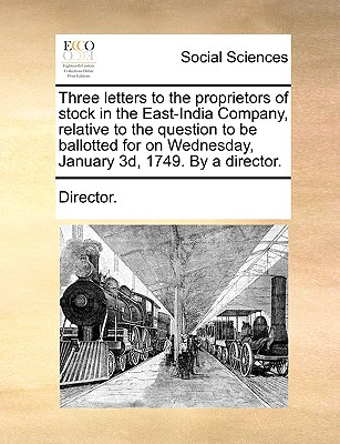 Three Letters to the Proprietors of Stock in the East-India Company, Relative to the Question to Be Ballotted for on Wednesday, January 3D, 1749. by a Director. - Director