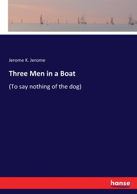 Three Men in a Boat: (To say nothing of the dog) - Jerome, Jerome K