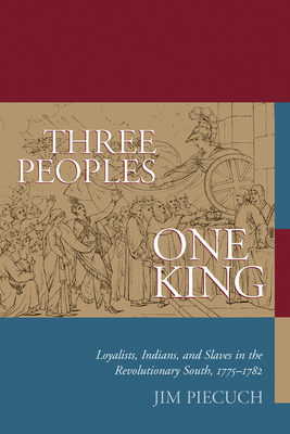 Three Peoples, One King: Loyalists, Indians, and Slaves in the American Revolutionary South, 1775-1782 - Piecuch, Jim