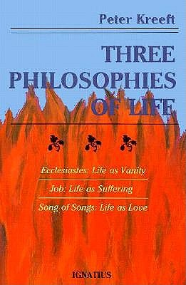 Three Philosophies of Life: Ecclesiastes--Life as Vanity, Job--Life as Suffering, Song of Songs--Life as Love - Kreeft, Peter