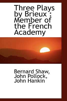 Three Plays by Brieux: Member of the French Academy - Shaw, Bernard, and Pollock, John, and Hankin, John