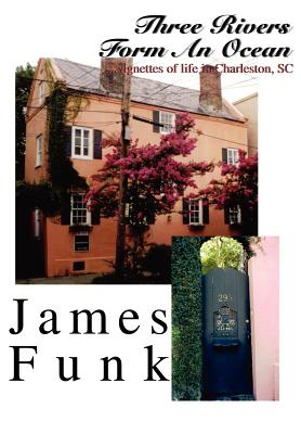 Three Rivers Form an Ocean: ...Vignettes of Life in Charleston, SC - Funk, James