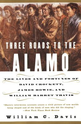 Three Roads to the Alamo: The Lives and Fortunes of David Crockett, James Bowie, and William Barret Travis - Davis, William C